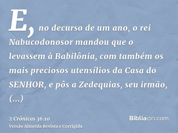E, no decurso de um ano, o rei Nabucodonosor mandou que o levassem à Babilônia, com também os mais preciosos utensílios da Casa do SENHOR, e pôs a Zedequias, se