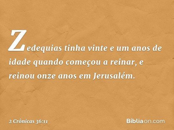 Zedequias tinha vinte e um anos de idade quando começou a reinar, e reinou onze anos em Jerusalém. -- 2 Crônicas 36:11
