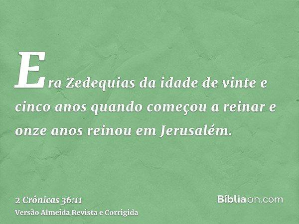 Era Zedequias da idade de vinte e cinco anos quando começou a reinar e onze anos reinou em Jerusalém.