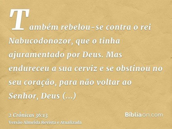 Também rebelou-se contra o rei Nabucodonozor, que o tinha ajuramentado por Deus. Mas endureceu a sua cerviz e se obstinou no seu coração, para não voltar ao Sen