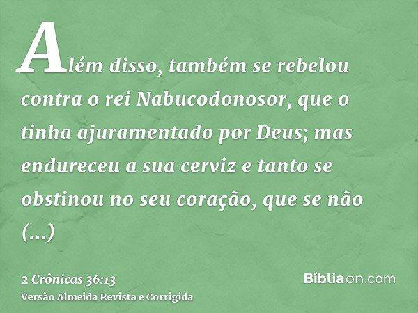 Além disso, também se rebelou contra o rei Nabucodonosor, que o tinha ajuramentado por Deus; mas endureceu a sua cerviz e tanto se obstinou no seu coração, que