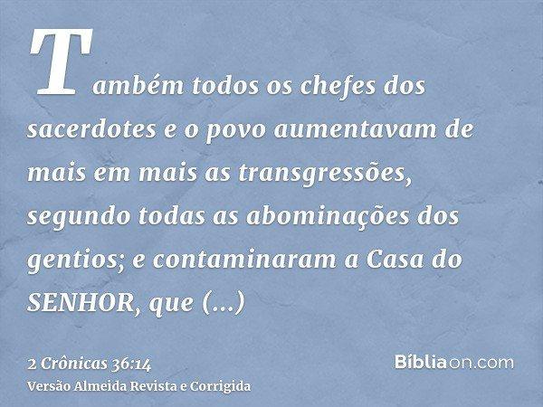 Também todos os chefes dos sacerdotes e o povo aumentavam de mais em mais as transgressões, segundo todas as abominações dos gentios; e contaminaram a Casa do S