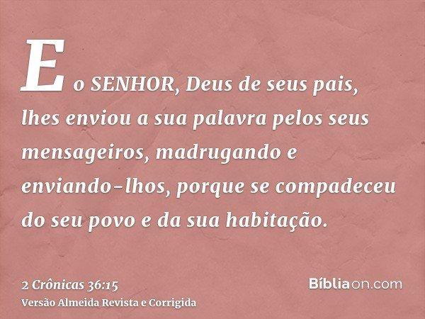 E o SENHOR, Deus de seus pais, lhes enviou a sua palavra pelos seus mensageiros, madrugando e enviando-lhos, porque se compadeceu do seu povo e da sua habitação