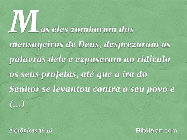 Mas eles zombaram dos mensageiros de Deus, desprezaram as palavras dele e expuseram ao ridículo os seus profetas, até que a ira do Senhor se levantou contra o s