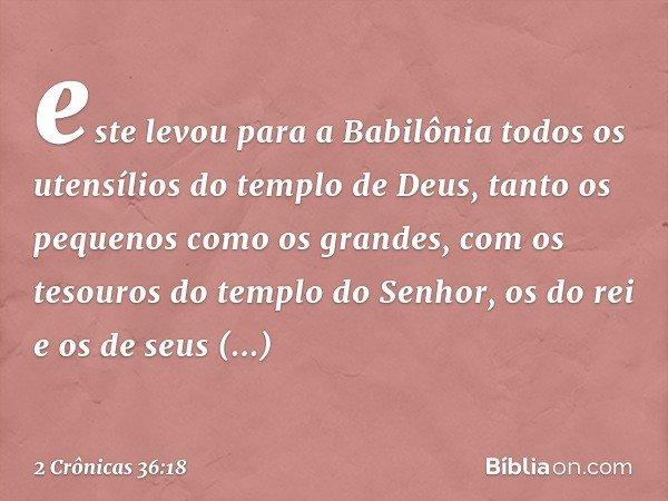 este levou para a Babilônia todos os utensílios do templo de Deus, tanto os pequenos como os grandes, com os tesouros do templo do Senhor, os do rei e os de