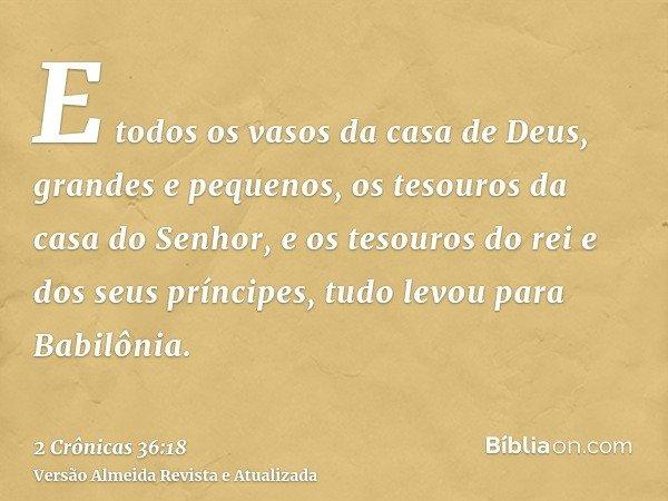 E todos os vasos da casa de Deus, grandes e pequenos, os tesouros da casa do Senhor, e os tesouros do rei e dos seus príncipes, tudo levou para Babilônia.