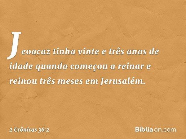 Jeoacaz tinha vinte e três anos de idade quando começou a reinar e reinou três meses em Jerusalém. -- 2 Crônicas 36:2
