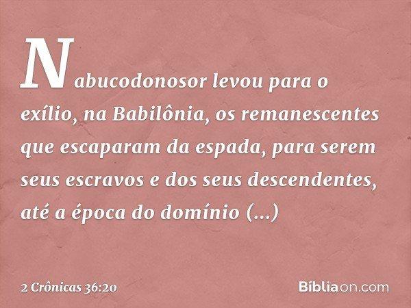 Nabucodonosor levou para o exílio, na Babilônia, os remanescentes que escaparam da espada, para serem seus escravos e dos seus descendentes, até a época do dom