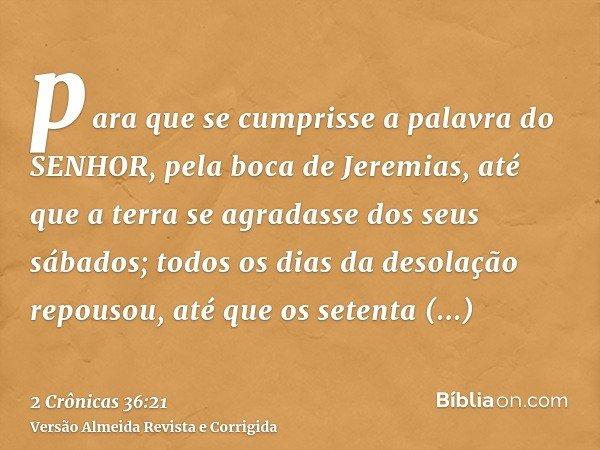 para que se cumprisse a palavra do SENHOR, pela boca de Jeremias, até que a terra se agradasse dos seus sábados; todos os dias da desolação repousou, até que os