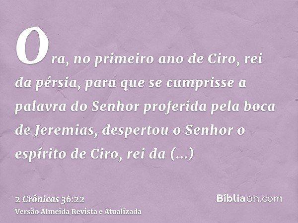 Ora, no primeiro ano de Ciro, rei da pérsia, para que se cumprisse a palavra do Senhor proferida pela boca de Jeremias, despertou o Senhor o espírito de Ciro, r