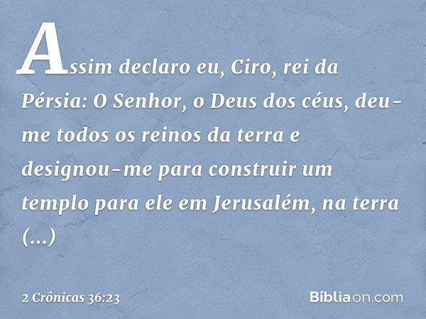 """""""Assim declaro eu, Ciro, rei da Pérsia: 'O Senhor, o Deus dos céus, deu-me todos os reinos da terra e designou-me para construir um templo para ele em Jerusalém"""