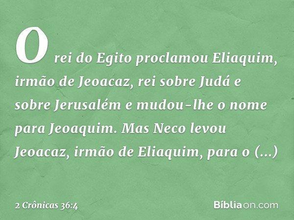 O rei do Egito proclamou Eliaquim, irmão de Jeoacaz, rei sobre Judá e sobre Jerusalém e mudou-lhe o nome para Jeoaquim. Mas Neco levou Jeoacaz, irmão de Eliaqui