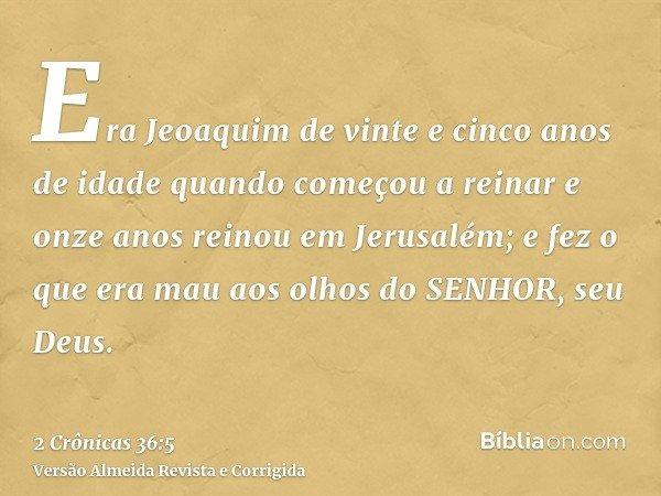 Era Jeoaquim de vinte e cinco anos de idade quando começou a reinar e onze anos reinou em Jerusalém; e fez o que era mau aos olhos do SENHOR, seu Deus.