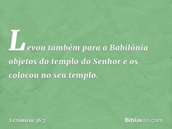 Levou também para a Babilônia objetos do templo do Senhor e os colocou no seu templo. -- 2 Crônicas 36:7