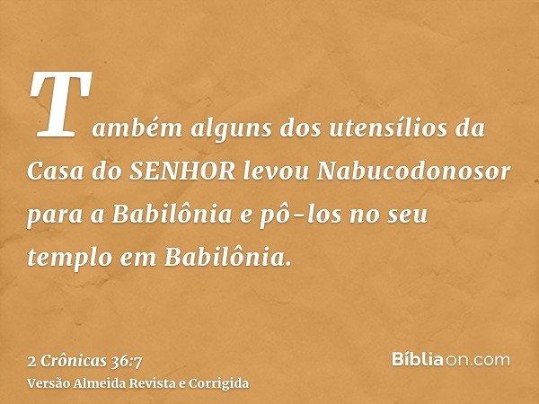 Também alguns dos utensílios da Casa do SENHOR levou Nabucodonosor para a Babilônia e pô-los no seu templo em Babilônia.