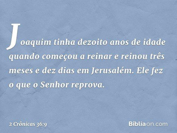 Joaquim tinha dezoito anos de idade quando começou a reinar e reinou três meses e dez dias em Jerusalém. Ele fez o que o Senhor reprova. -- 2 Crônicas 36:9