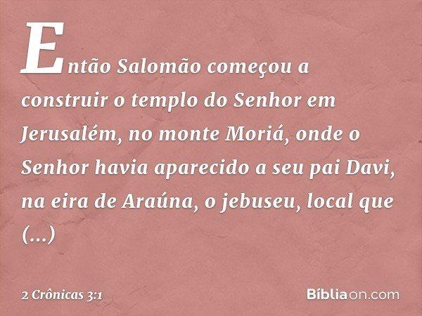 Então Salomão começou a construir o templo do Senhor em Jerusalém, no monte Moriá, onde o Senhor havia aparecido a seu pai Davi, na eira de Araúna, o jebuseu, l
