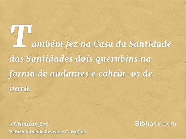 Também fez na Casa da Santidade das Santidades dois querubins na forma de andantes e cobriu-os de ouro.