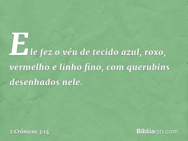 Ele fez o véu de tecido azul, roxo, vermelho e linho fino, com querubins desenhados nele. -- 2 Crônicas 3:14