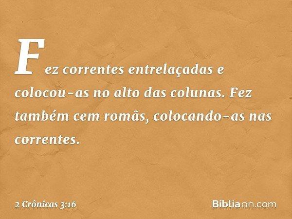 Fez correntes entrelaçadas e colocou-as no alto das colunas. Fez também cem romãs, colocando-as nas correntes. -- 2 Crônicas 3:16