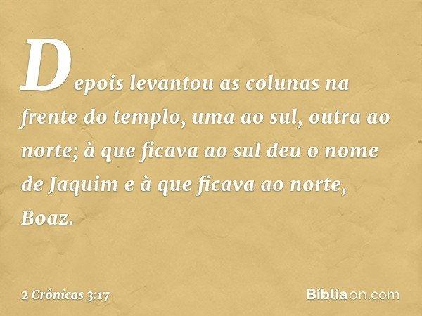 Depois levantou as colunas na frente do templo, uma ao sul, outra ao norte; à que ficava ao sul deu o nome de Jaquim e à que ficava ao norte, Boaz. -- 2 Crônica