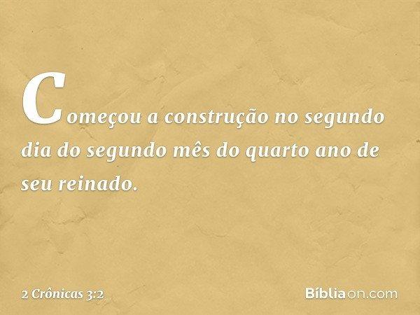 Começou a construção no segundo dia do segundo mês do quarto ano de seu reinado. -- 2 Crônicas 3:2