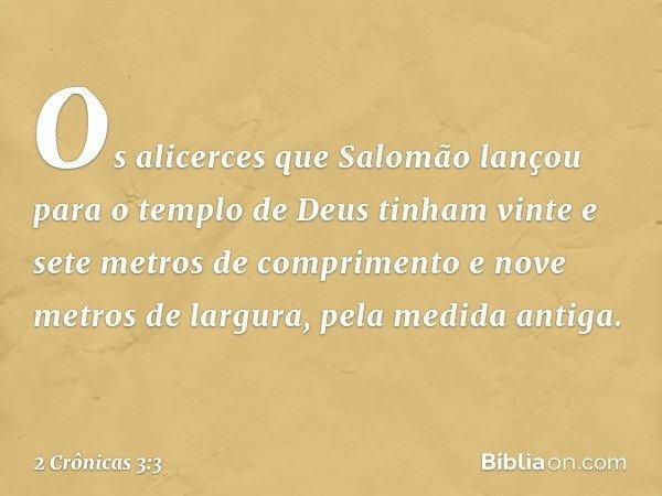 Os alicerces que Salomão lançou para o templo de Deus tinham vinte e sete metros de comprimento e nove metros de largura, pela medida antiga. -- 2 Crônicas 3:3