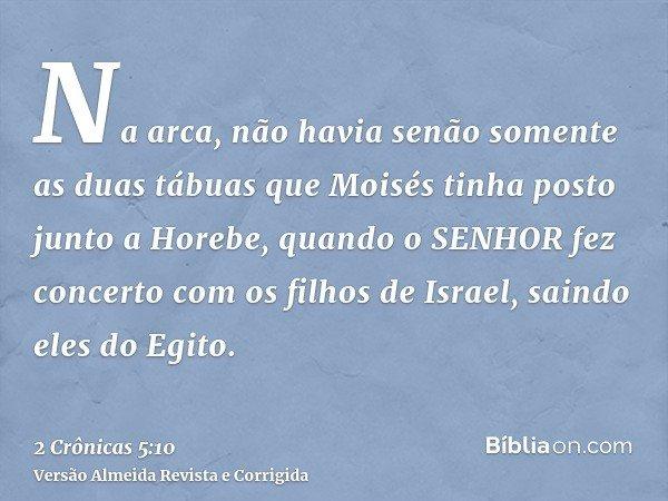 Na arca, não havia senão somente as duas tábuas que Moisés tinha posto junto a Horebe, quando o SENHOR fez concerto com os filhos de Israel, saindo eles do Egit