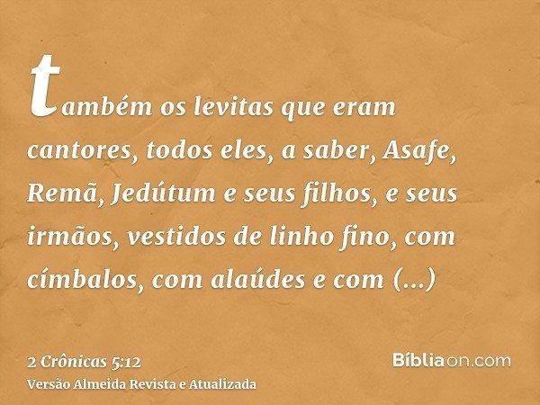 também os levitas que eram cantores, todos eles, a saber, Asafe, Remã, Jedútum e seus filhos, e seus irmãos, vestidos de linho fino, com címbalos, com alaúdes e