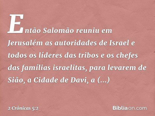 Então Salomão reuniu em Jerusalém as autoridades de Israel e todos os líderes das tribos e os chefes das famílias israelitas, para levarem de Sião, a Cidade de