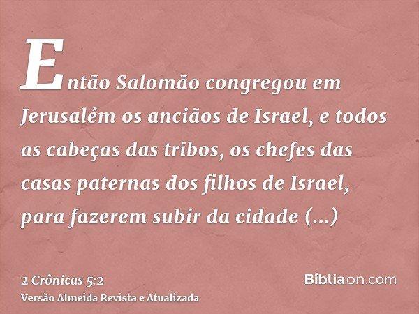 Então Salomão congregou em Jerusalém os anciãos de Israel, e todos as cabeças das tribos, os chefes das casas paternas dos filhos de Israel, para fazerem subir