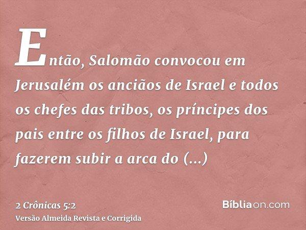 Então, Salomão convocou em Jerusalém os anciãos de Israel e todos os chefes das tribos, os príncipes dos pais entre os filhos de Israel, para fazerem subir a ar