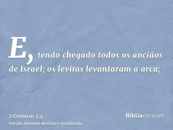 E, tendo chegado todos os anciãos de Israel; os levitas levantaram a arca;