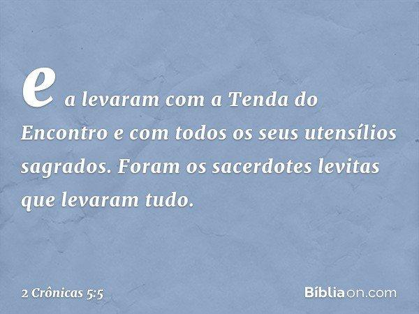e a levaram com a Tenda do Encontro e com todos os seus utensílios sagrados. Foram os sacerdotes levitas que levaram tudo. -- 2 Crônicas 5:5