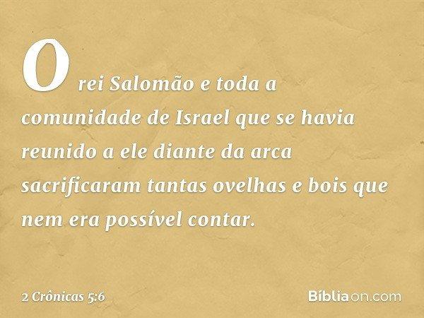 O rei Salomão e toda a comunidade de Israel que se havia reunido a ele diante da arca sacrificaram tantas ovelhas e bois que nem era possível contar. -- 2 Crô