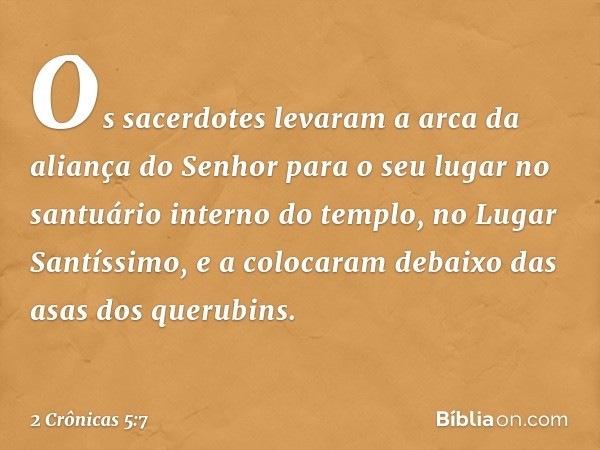 Os sacerdotes levaram a arca da aliança do Senhor para o seu lugar no santuário interno do templo, no Lugar Santíssimo, e a colocaram debaixo das asas dos queru