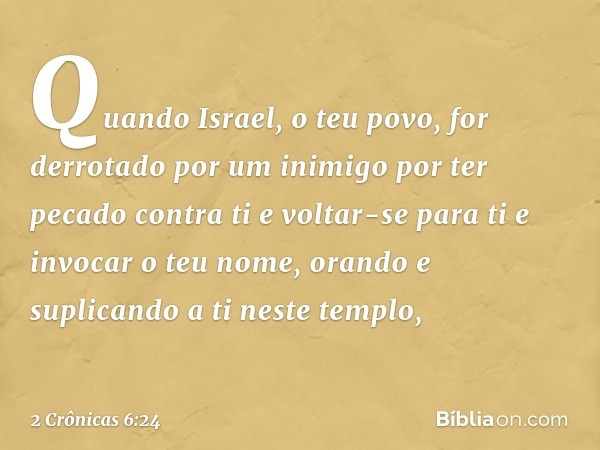 """""""Quando Israel, o teu povo, for derrotado por um inimigo por ter pecado contra ti e voltar-se para ti e invocar o teu nome, orando e suplicando a ti neste temp"""