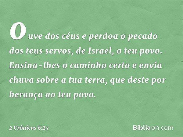 ouve dos céus e perdoa o pecado dos teus servos, de Israel, o teu povo. Ensina-lhes o caminho certo e envia chuva sobre a tua terra, que deste por herança ao t