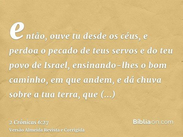 então, ouve tu desde os céus, e perdoa o pecado de teus servos e do teu povo de Israel, ensinando-lhes o bom caminho, em que andem, e dá chuva sobre a tua terra