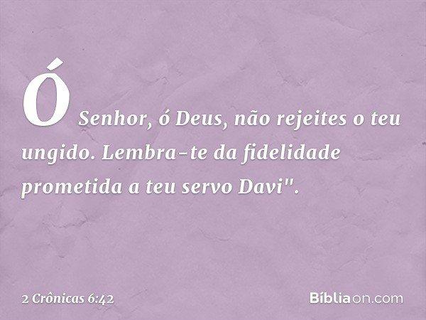 """Ó Senhor, ó Deus, não rejeites o teu ungido. Lembra-te da fidelidade prometida a teu servo Davi"""". -- 2 Crônicas 6:42"""