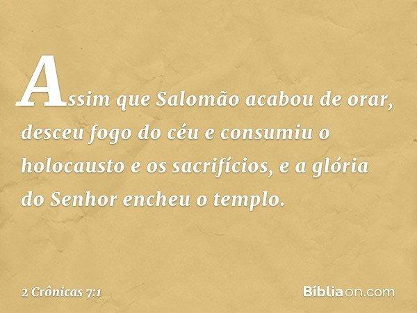 Assim que Salomão acabou de orar, desceu fogo do céu e consumiu o holocausto e os sacrifícios, e a glória do Senhor encheu o templo. -- 2 Crônicas 7:1