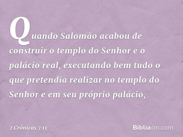 Quando Salomão acabou de construir o templo do Senhor e o palácio real, executando bem tudo o que pretendia realizar no templo do Senhor e em seu próprio paláci