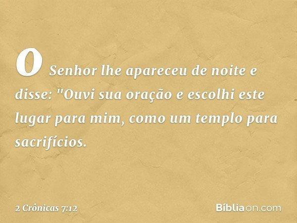 """o Senhor lhe apareceu de noite e disse: """"Ouvi sua oração e escolhi este lugar para mim, como um templo para sacrifícios. -- 2 Crônicas 7:12"""