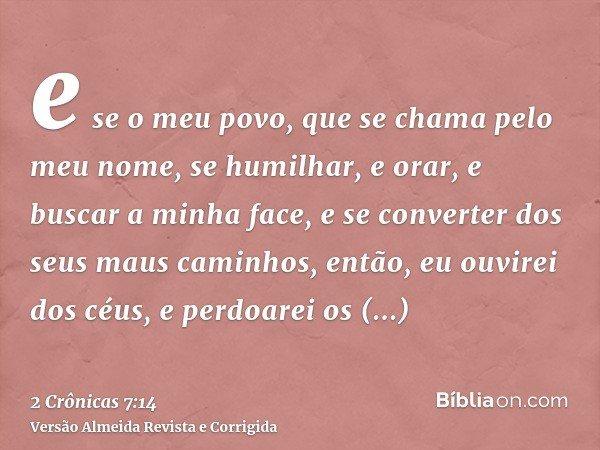 e se o meu povo, que se chama pelo meu nome, se humilhar, e orar, e buscar a minha face, e se converter dos seus maus caminhos, então, eu ouvirei dos céus, e pe