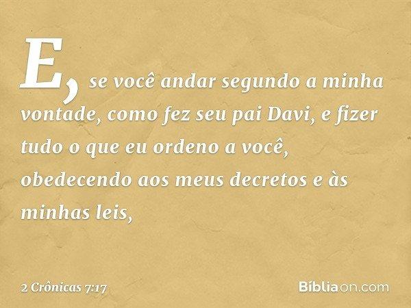 """""""E, se você andar segundo a minha vontade, como fez seu pai Davi, e fizer tudo o que eu ordeno a você, obedecendo aos meus decretos e às minhas leis, -- 2 Crôn"""