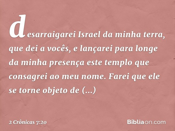 desarraigarei Israel da minha terra, que dei a vocês, e lançarei para longe da minha presença este templo que consagrei ao meu nome. Farei que ele se torne obje