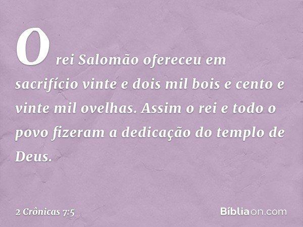 O rei Salomão ofereceu em sacrifício vinte e dois mil bois e cento e vinte mil ovelhas. Assim o rei e todo o povo fizeram a dedicação do templo de Deus. -- 2 Cr