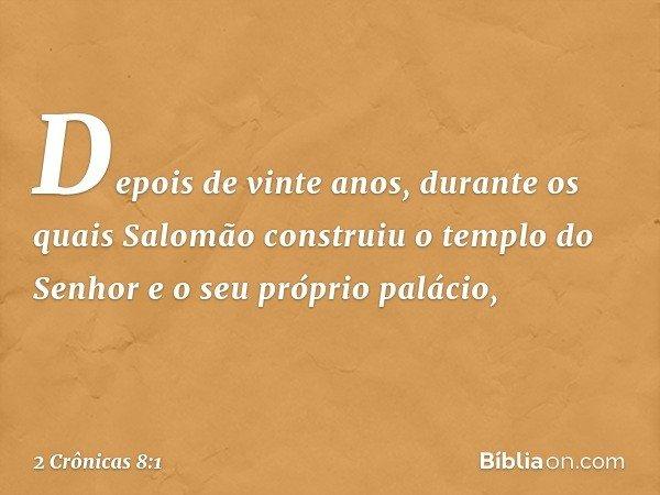 Depois de vinte anos, durante os quais Salomão construiu o templo do Senhor e o seu próprio palácio, -- 2 Crônicas 8:1