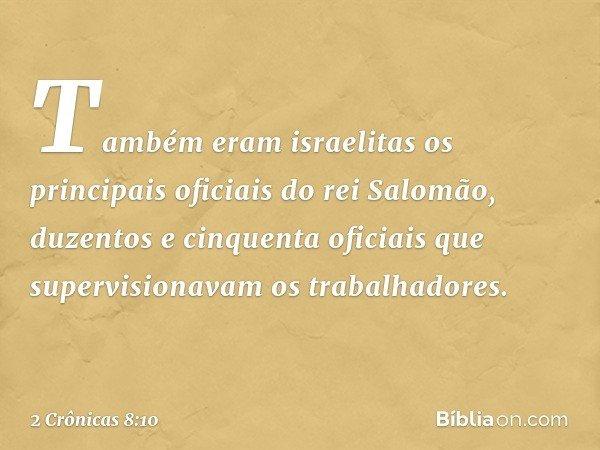 Também eram israelitas os principais oficiais do rei Salomão, duzentos e cinquenta oficiais que supervisionavam os trabalhadores. -- 2 Crônicas 8:10