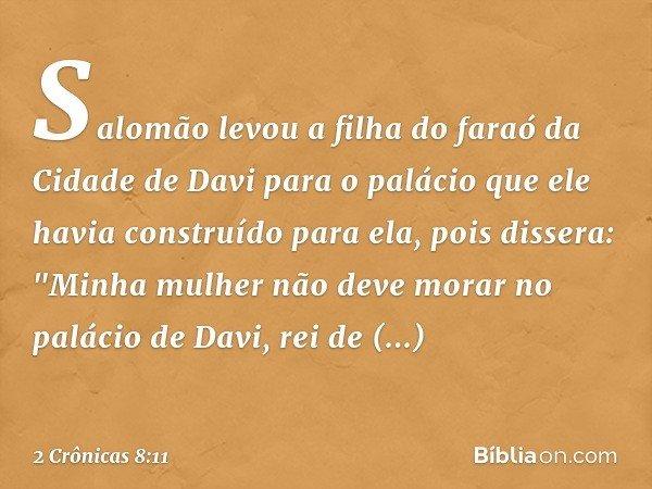 """Salomão levou a filha do faraó da Cidade de Davi para o palácio que ele havia construído para ela, pois dissera: """"Minha mulher não deve morar no palácio de Davi"""
